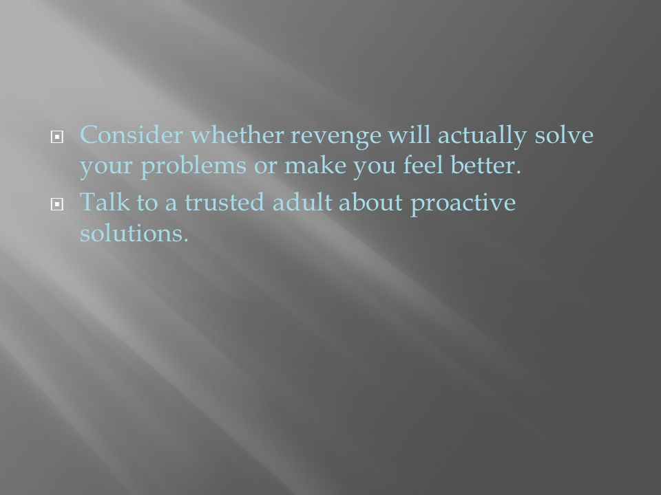  Consider whether revenge will actually solve your problems or make you feel better.  Talk to a trusted adult about proactive solutions.