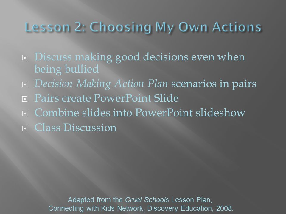  Discuss making good decisions even when being bullied  Decision Making Action Plan scenarios in pairs  Pairs create PowerPoint Slide  Combine slides into PowerPoint slideshow  Class Discussion Adapted from the Cruel Schools Lesson Plan, Connecting with Kids Network, Discovery Education, 2008.