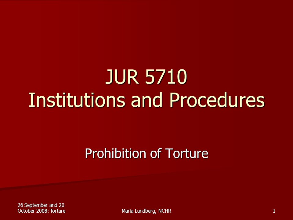 26 September and 20 October 2008: TortureMaria Lundberg, NCHR1 JUR 5710 Institutions and Procedures Prohibition of Torture
