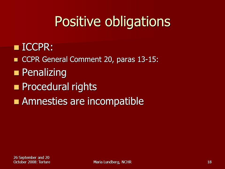 26 September and 20 October 2008: TortureMaria Lundberg, NCHR18 Positive obligations ICCPR: ICCPR: CCPR General Comment 20, paras 13-15: CCPR General Comment 20, paras 13-15: Penalizing Penalizing Procedural rights Procedural rights Amnesties are incompatible Amnesties are incompatible