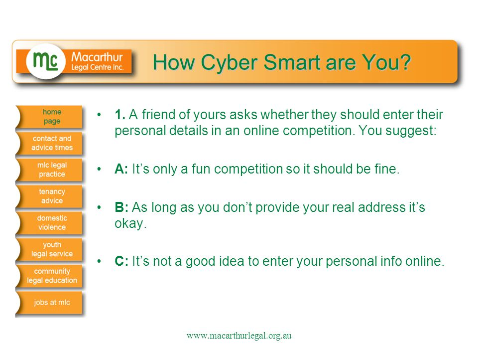 How Cyber Smart are You? 1. A friend of yours asks whether they should enter their personal details in an online competition. You suggest: A: It's onl