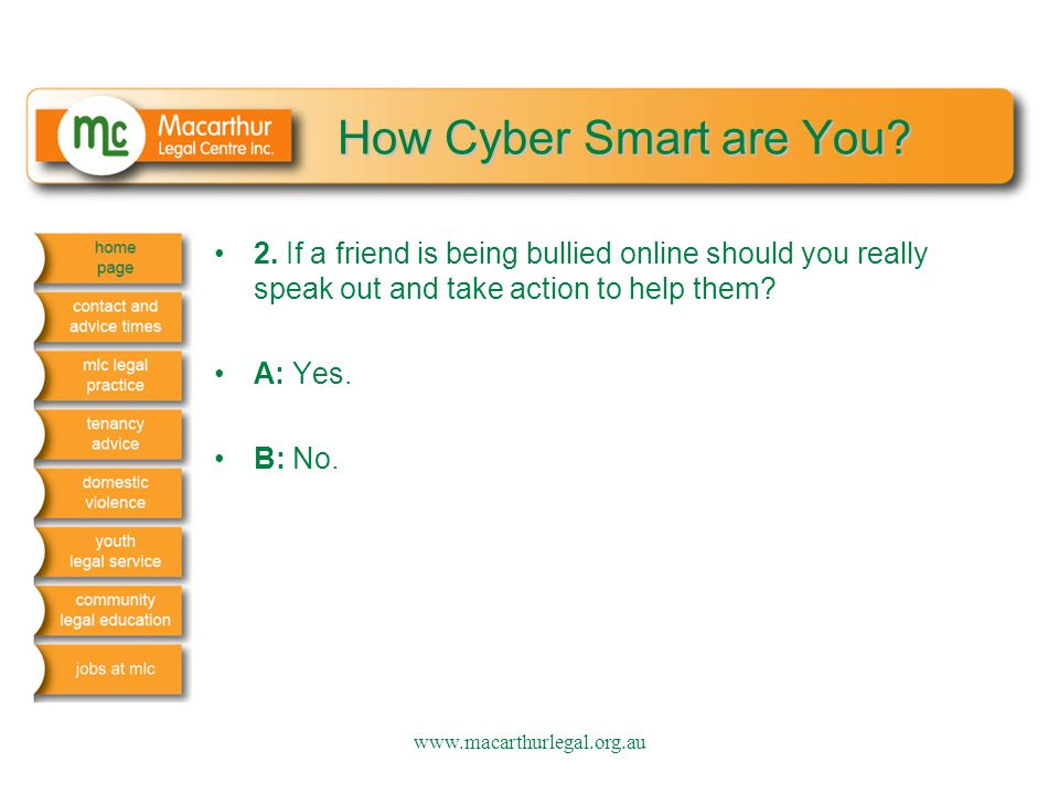 How Cyber Smart are You? 2. If a friend is being bullied online should you really speak out and take action to help them? A: Yes. B: No. www.macarthur