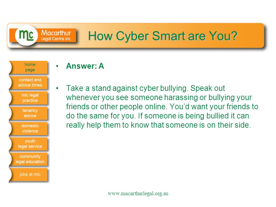 How Cyber Smart are You? Answer: A Take a stand against cyber bullying. Speak out whenever you see someone harassing or bullying your friends or other