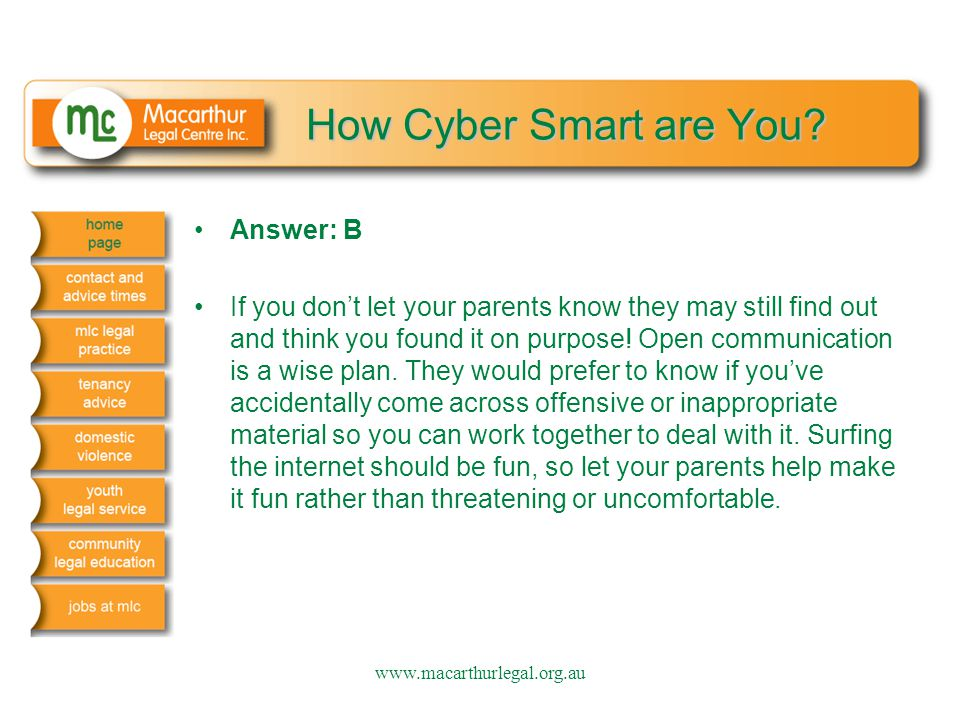 How Cyber Smart are You? Answer: B If you don't let your parents know they may still find out and think you found it on purpose! Open communication is