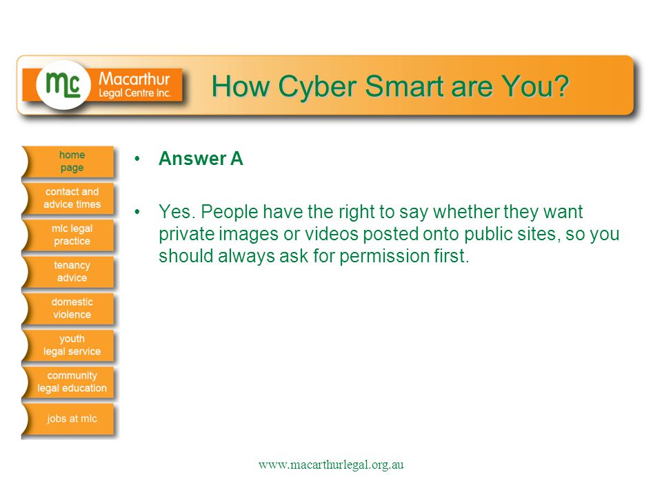 How Cyber Smart are You? Answer A Yes. People have the right to say whether they want private images or videos posted onto public sites, so you should
