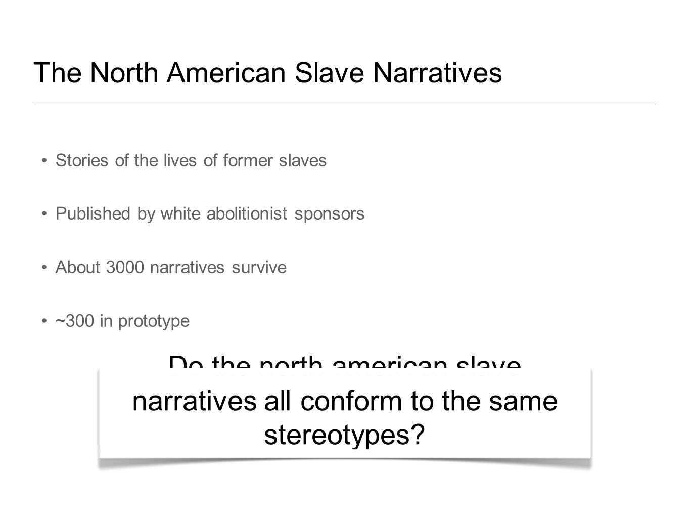 The North American Slave Narratives Stories of the lives of former slaves Published by white abolitionist sponsors About 3000 narratives survive ~300 in prototype Do the north american slave narratives all conform to the same stereotypes