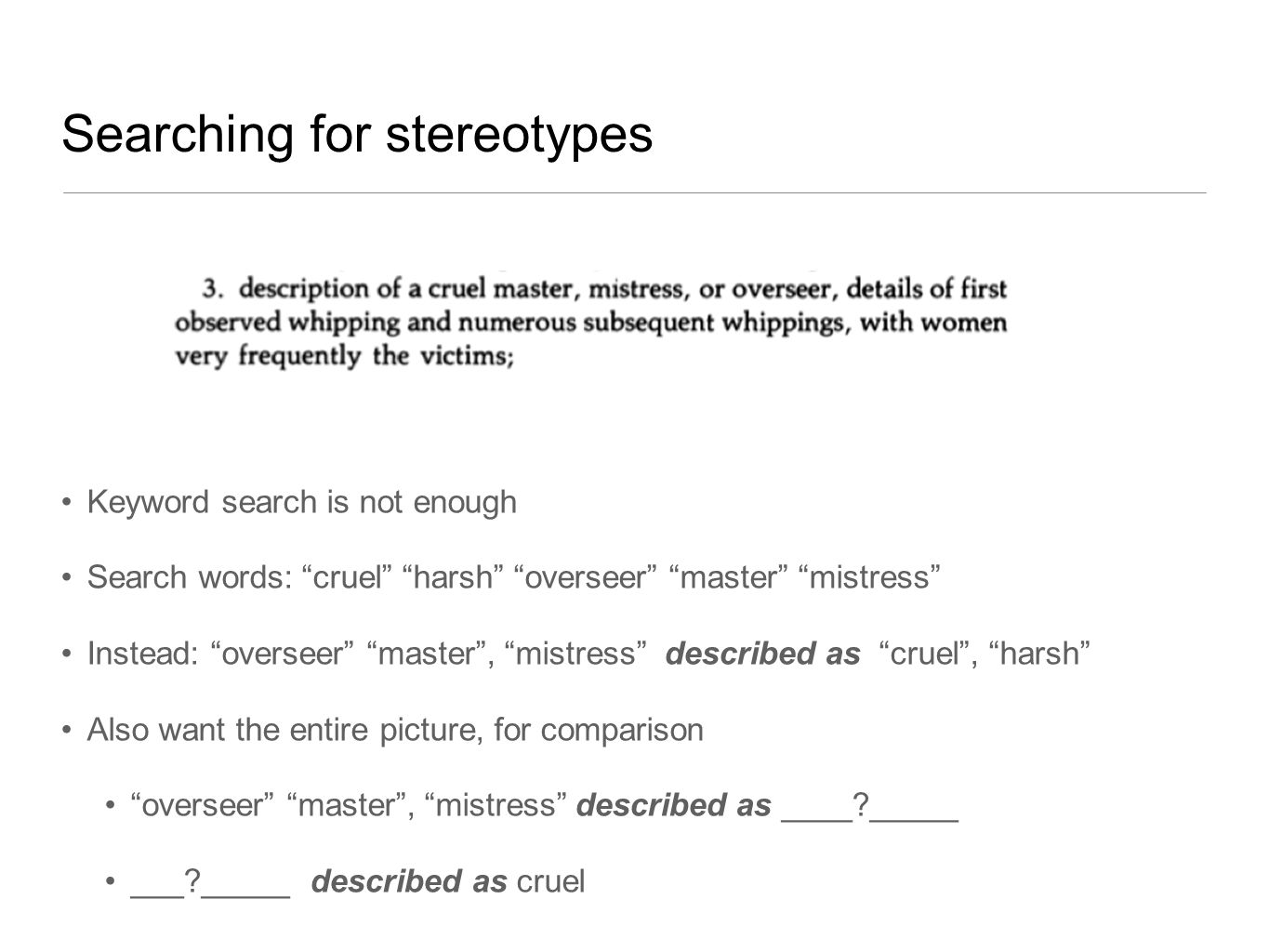 Searching for stereotypes Keyword search is not enough Search words: cruel harsh overseer master mistress Instead: overseer master , mistress described as cruel , harsh Also want the entire picture, for comparison overseer master , mistress described as ____ _____ ___ _____ described as cruel