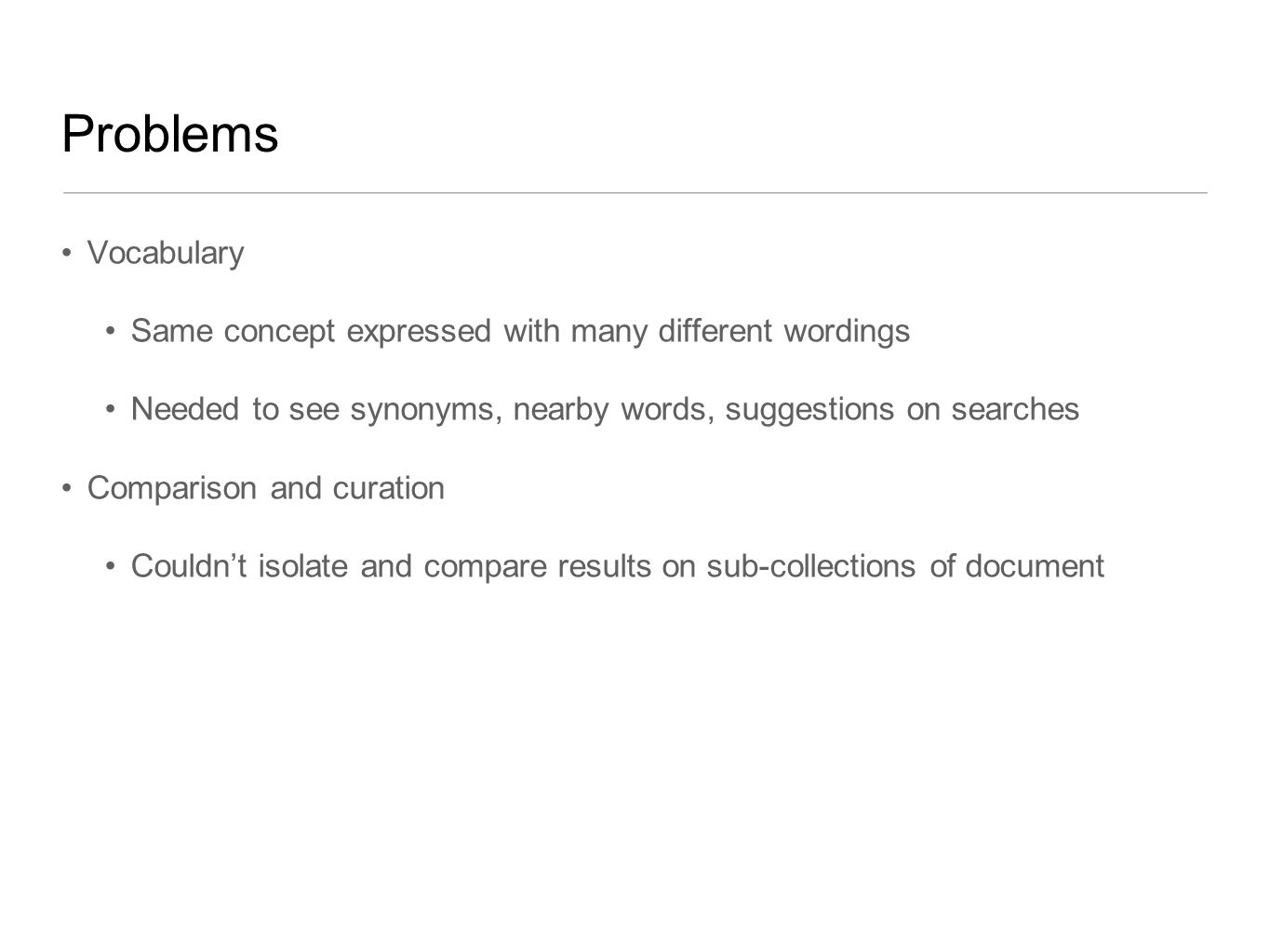 Problems Vocabulary Same concept expressed with many different wordings Needed to see synonyms, nearby words, suggestions on searches Comparison and curation Couldn't isolate and compare results on sub-collections of document