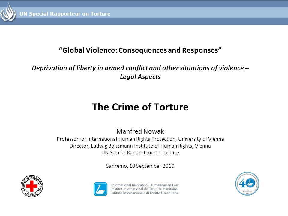 Global Violence: Consequences and Responses Deprivation of liberty in armed conflict and other situations of violence – Legal Aspects The Crime of Torture Manfred Nowak Professor for International Human Rights Protection, University of Vienna Director, Ludwig Boltzmann Institute of Human Rights, Vienna UN Special Rapporteur on Torture Sanremo, 10 September 2010 UN Special Rapporteur on Torture