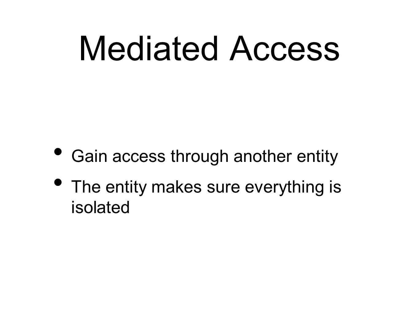Mediated Access Gain access through another entity The entity makes sure everything is isolated