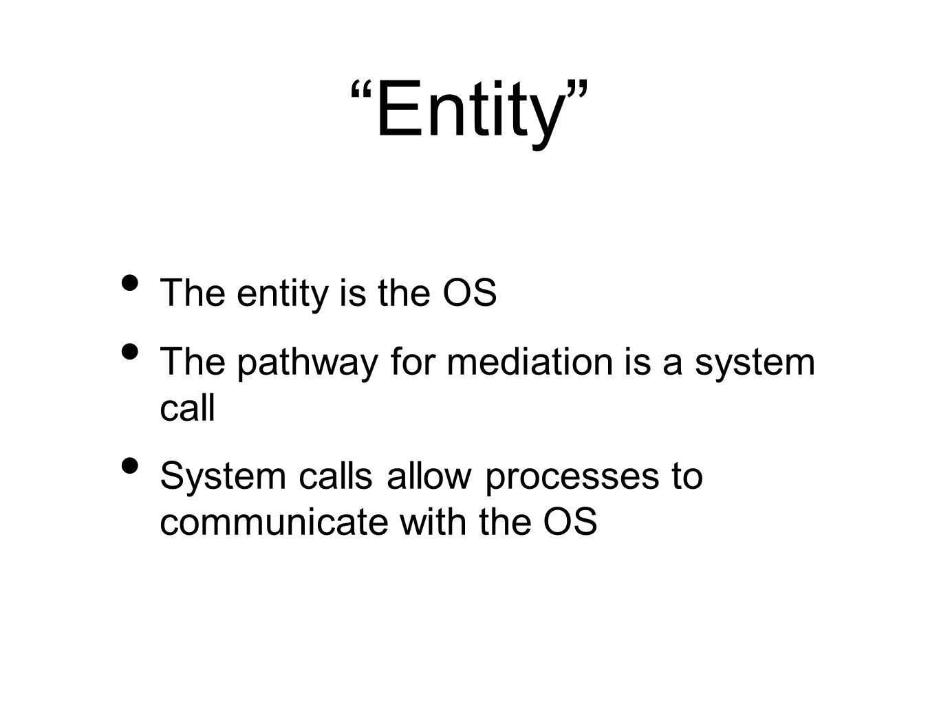 """Entity"" The entity is the OS The pathway for mediation is a system call System calls allow processes to communicate with the OS"