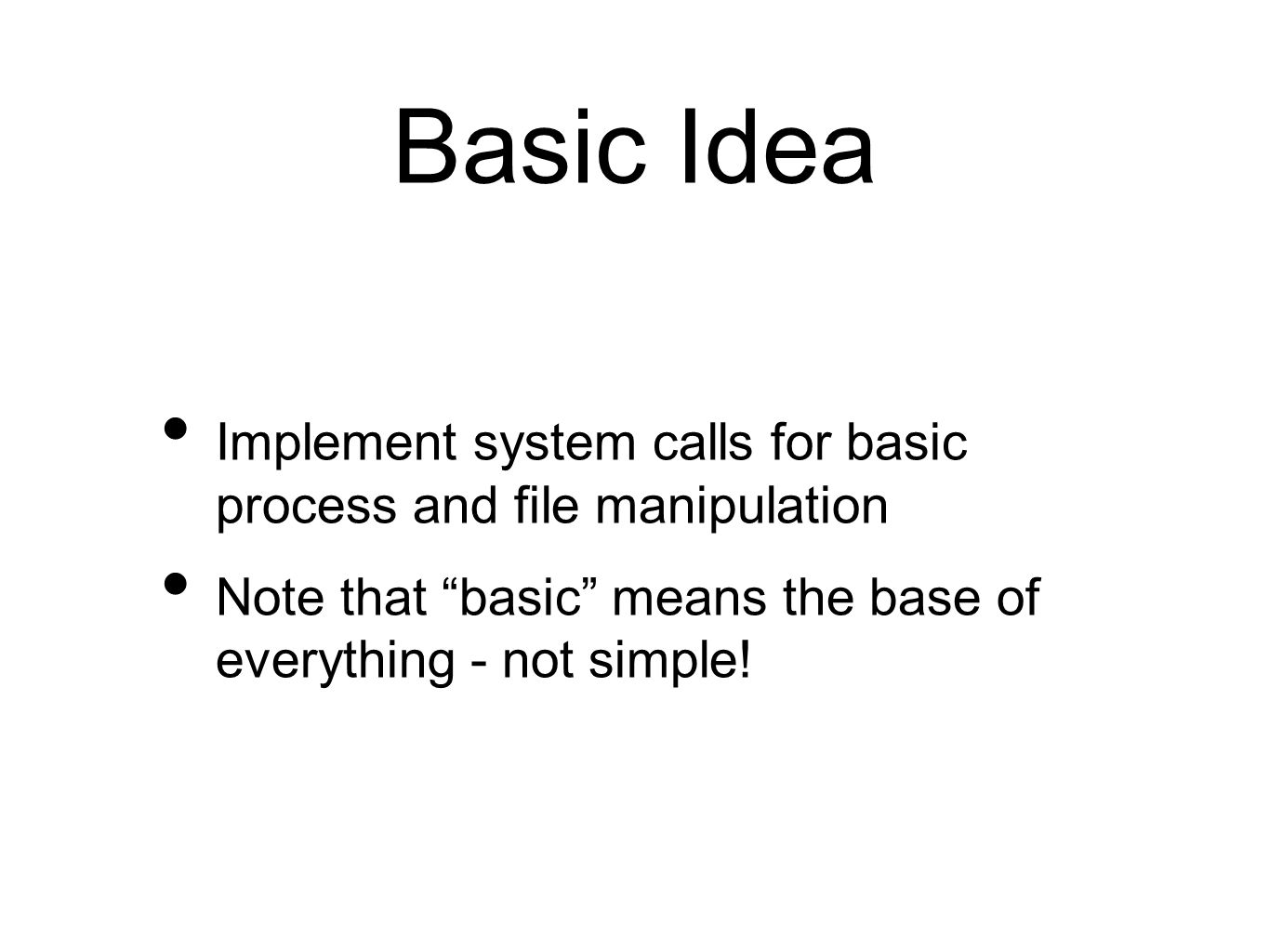 Basic Idea Implement system calls for basic process and file manipulation Note that basic means the base of everything - not simple!