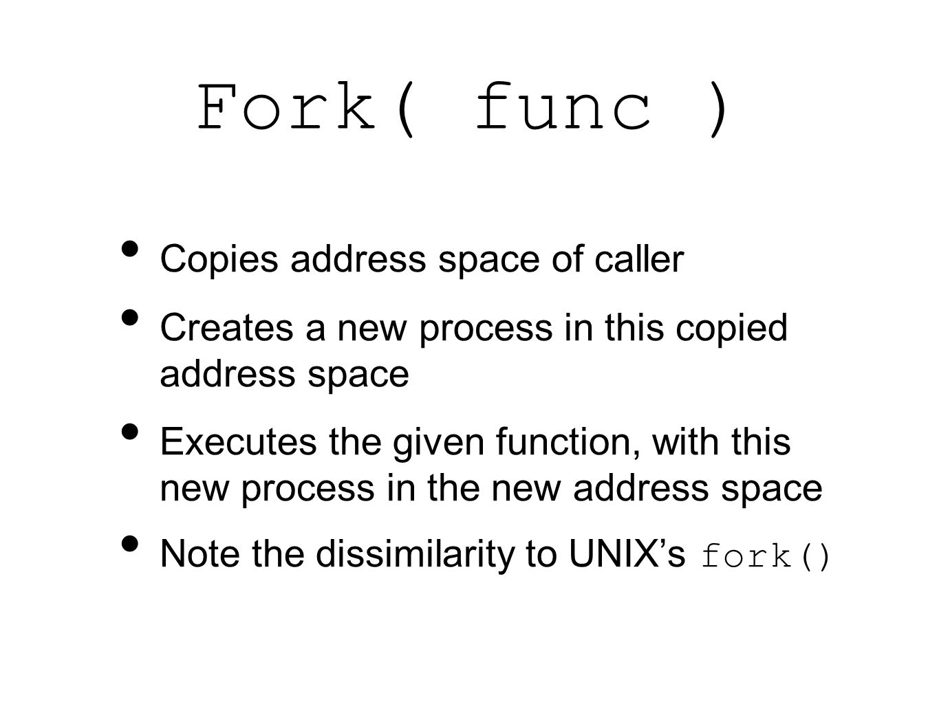 Fork( func ) Copies address space of caller Creates a new process in this copied address space Executes the given function, with this new process in t