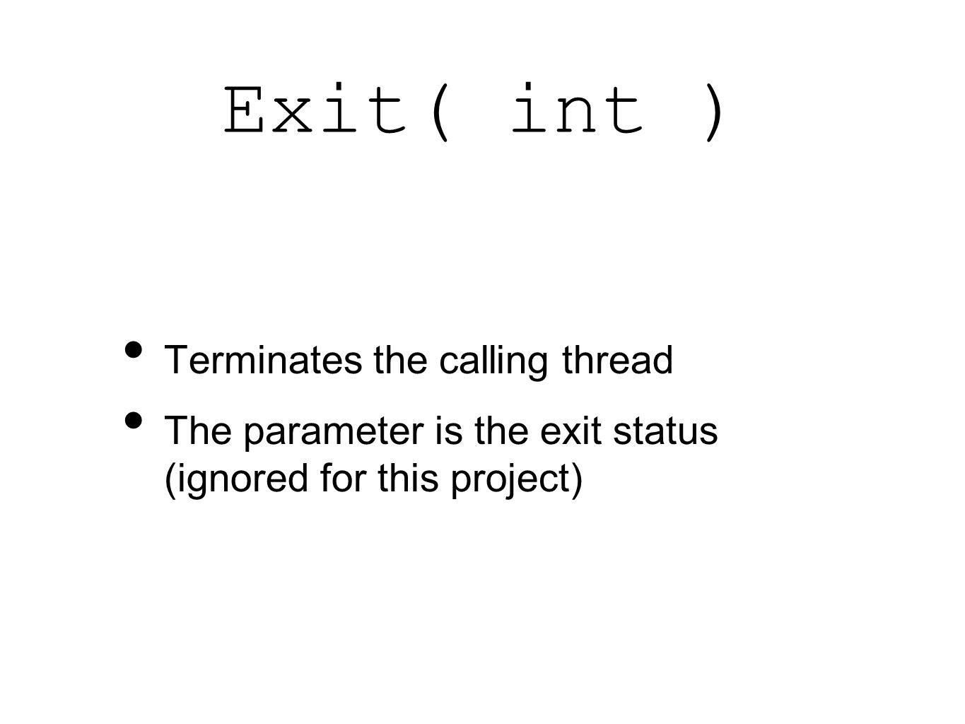 Exit( int ) Terminates the calling thread The parameter is the exit status (ignored for this project)