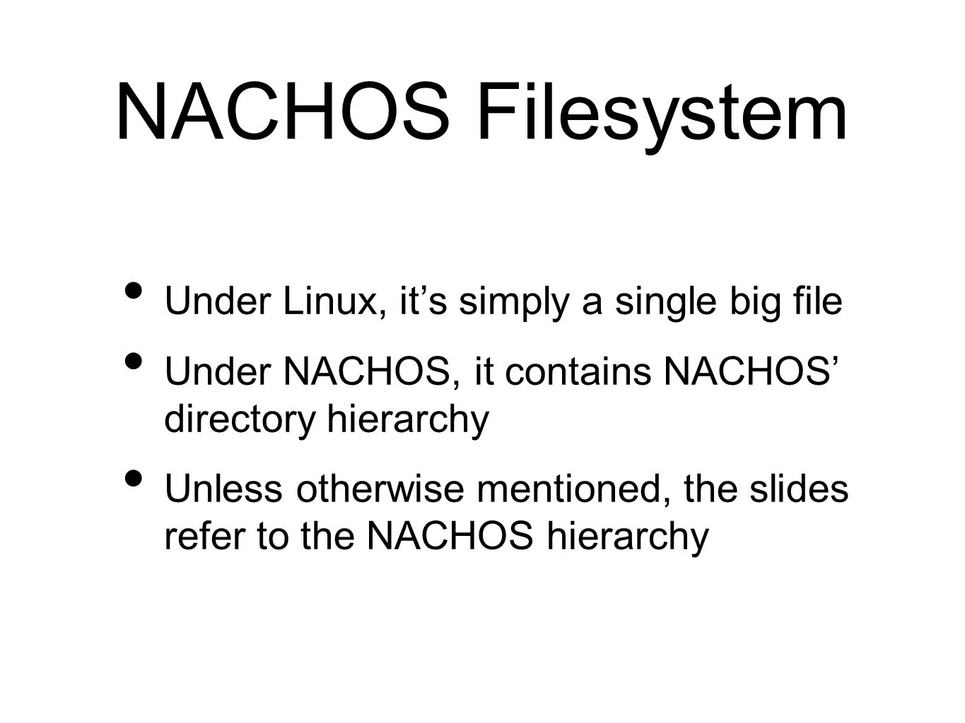 NACHOS Filesystem Under Linux, it's simply a single big file Under NACHOS, it contains NACHOS' directory hierarchy Unless otherwise mentioned, the slides refer to the NACHOS hierarchy