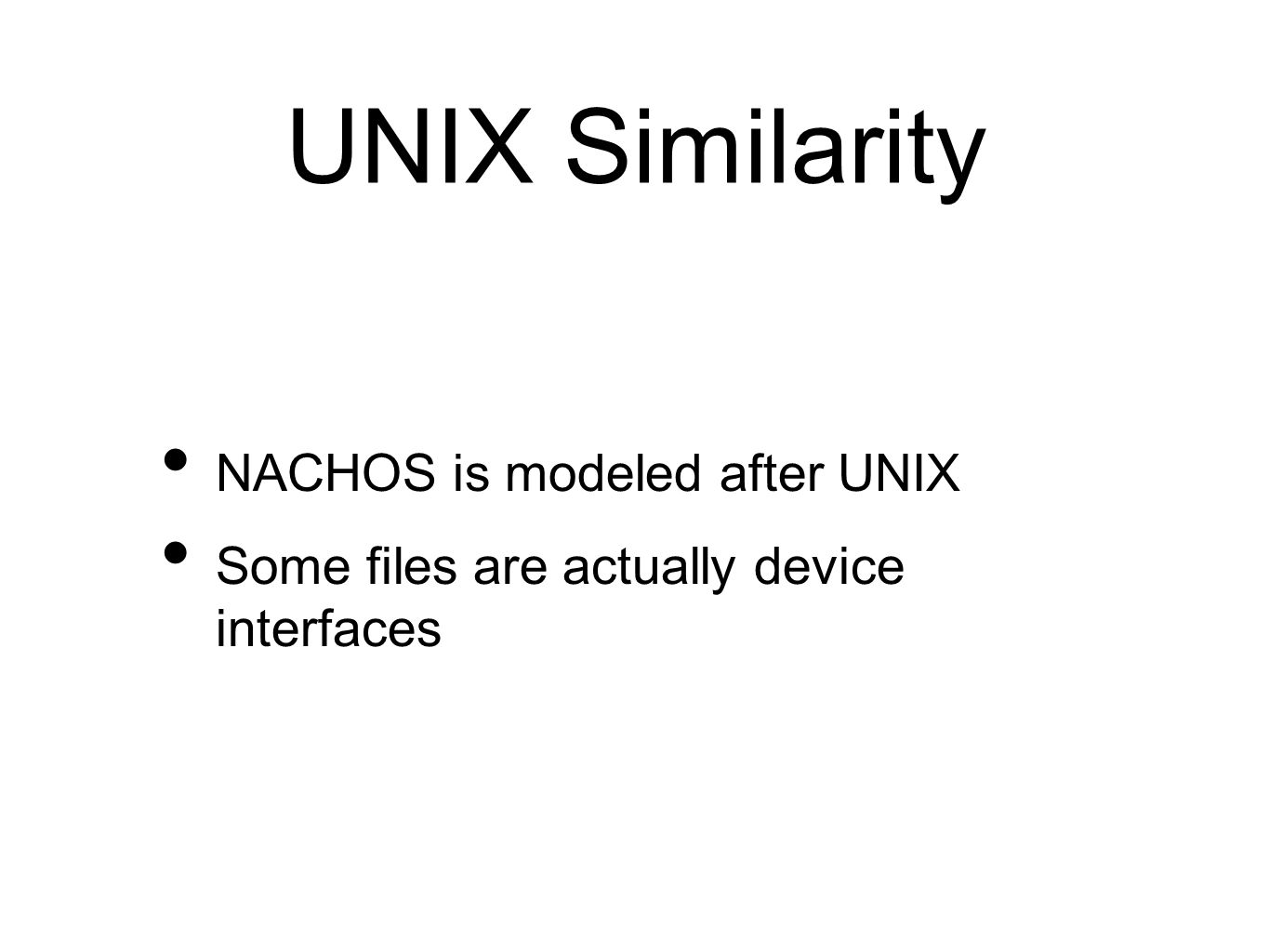 UNIX Similarity NACHOS is modeled after UNIX Some files are actually device interfaces