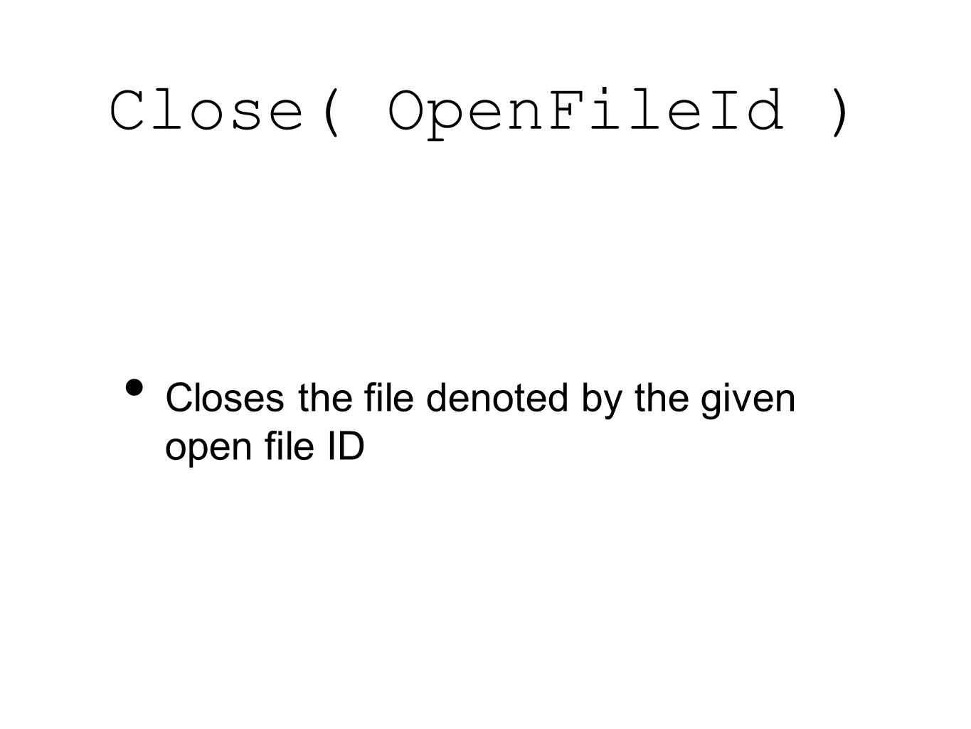 Close( OpenFileId ) Closes the file denoted by the given open file ID