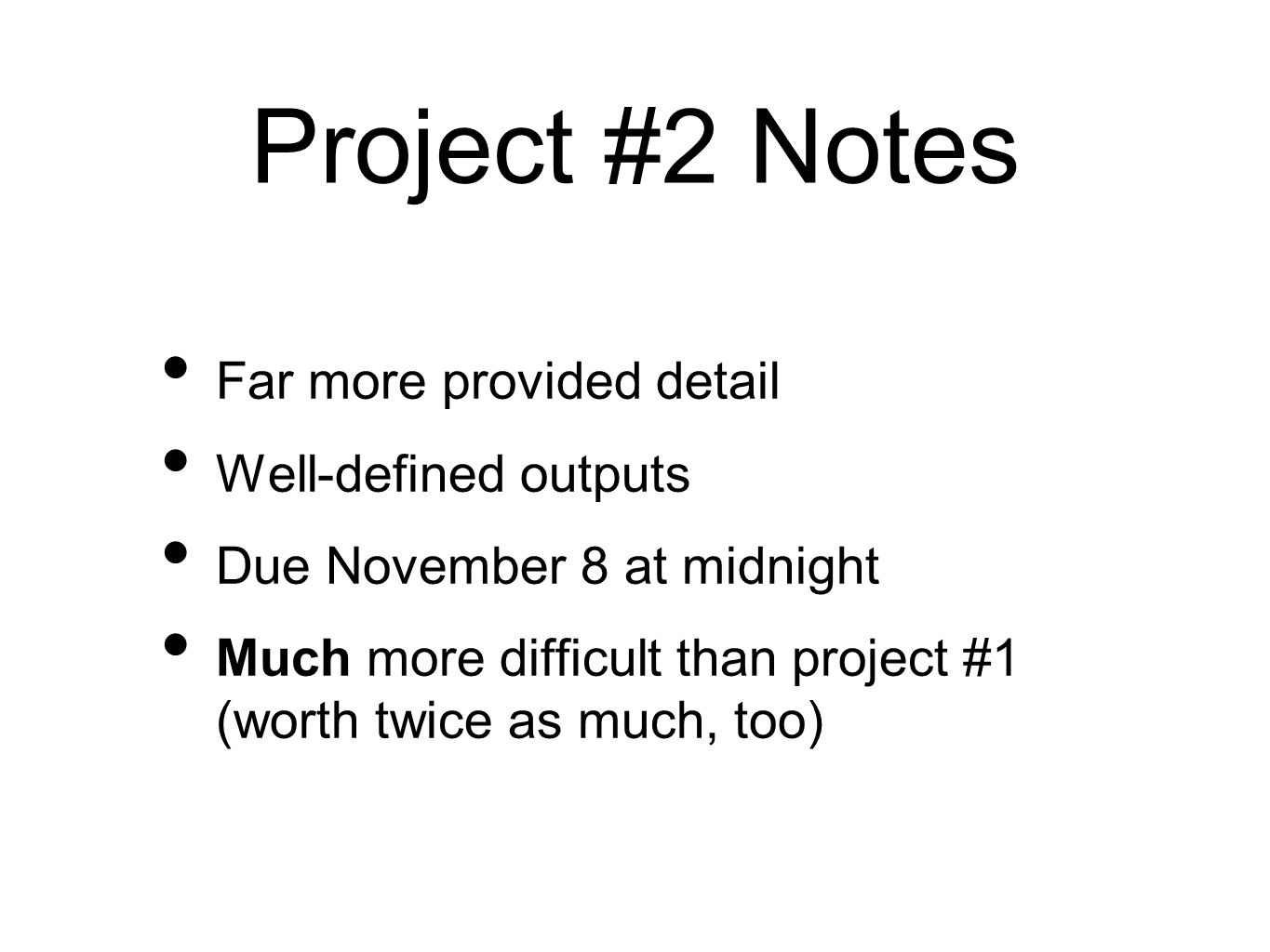 Project #2 Notes Far more provided detail Well-defined outputs Due November 8 at midnight Much more difficult than project #1 (worth twice as much, to