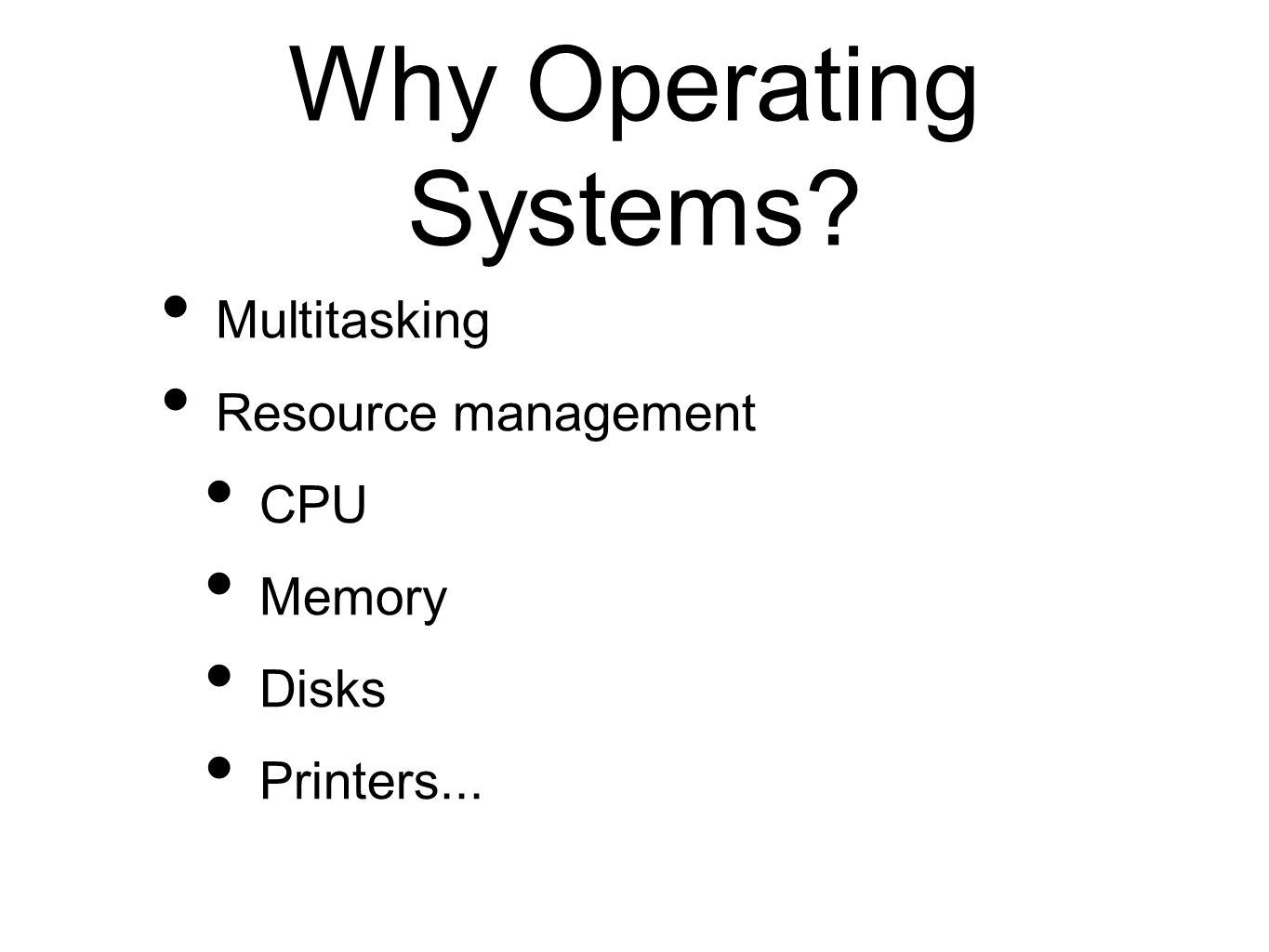 Why Operating Systems? Multitasking Resource management CPU Memory Disks Printers...