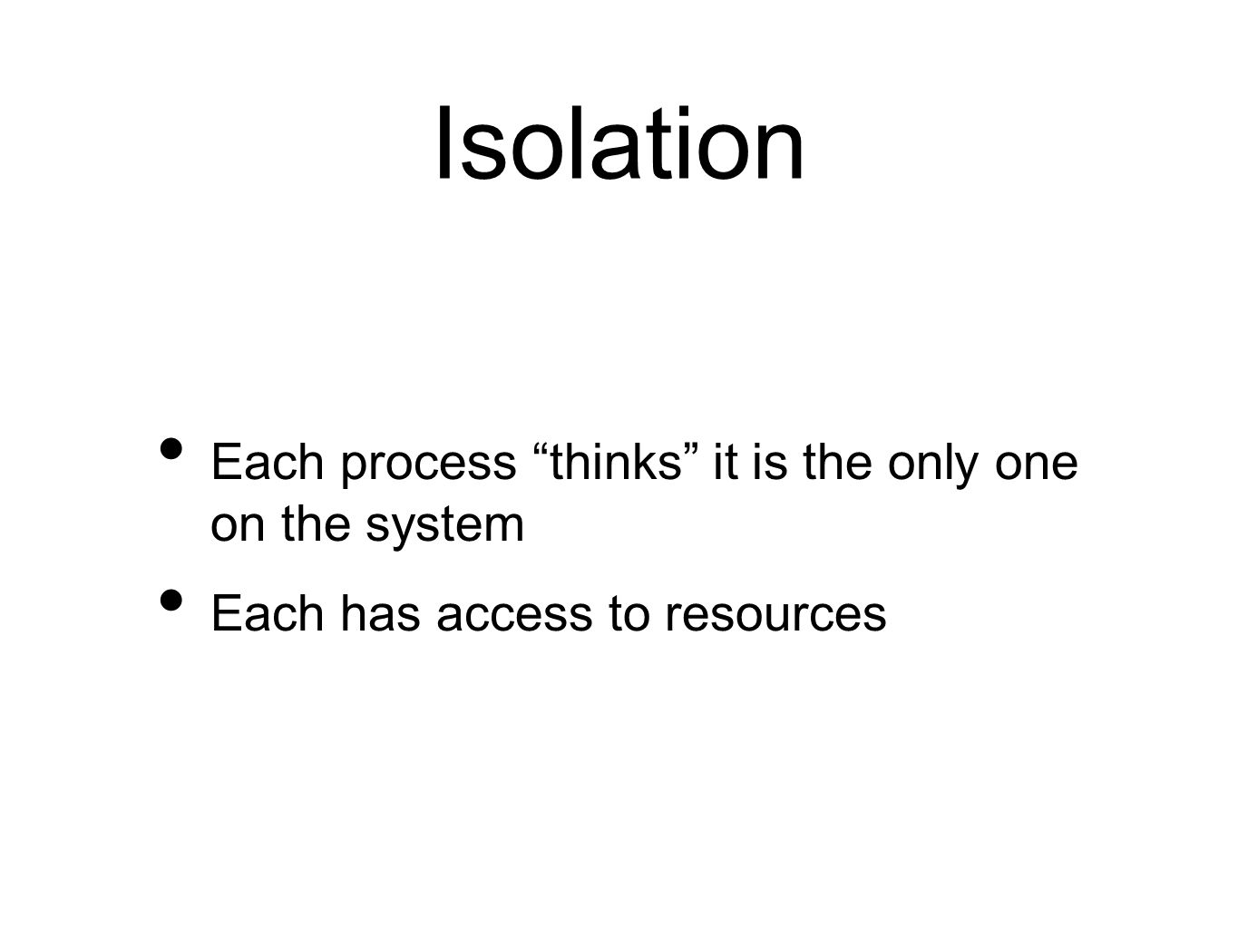 Isolation Each process thinks it is the only one on the system Each has access to resources