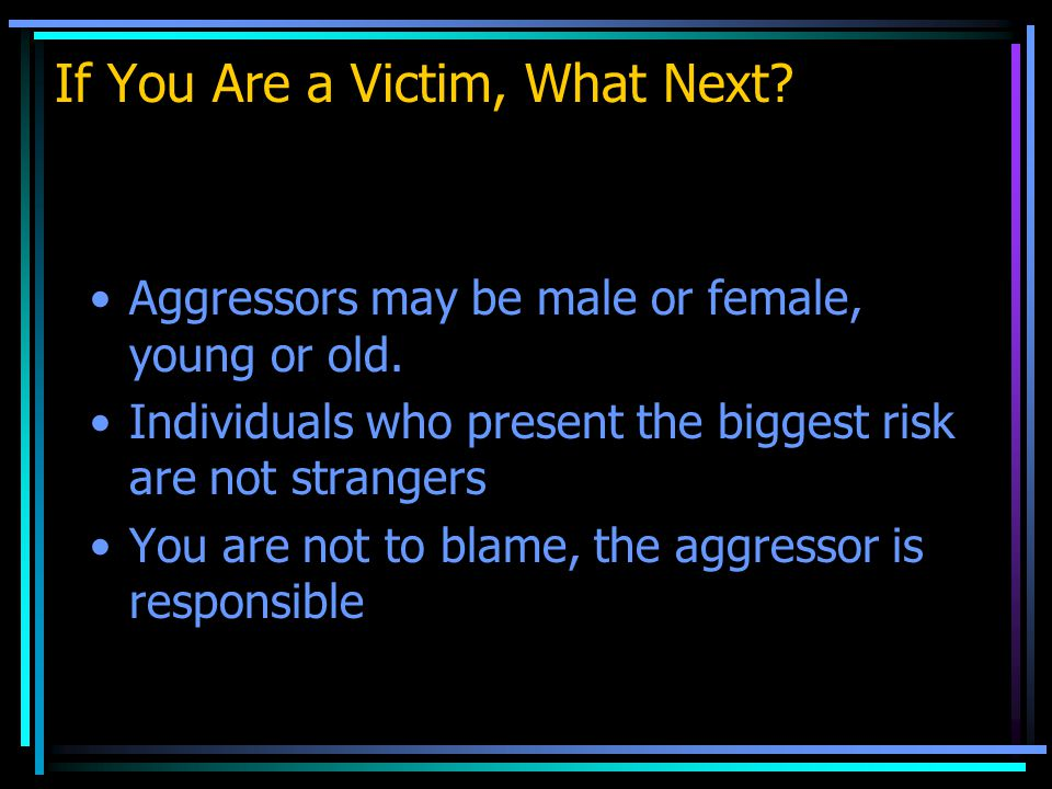 If You Are a Victim, What Next. Aggressors may be male or female, young or old.