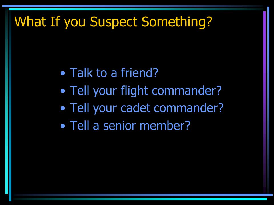 What If you Suspect Something. Talk to a friend. Tell your flight commander.
