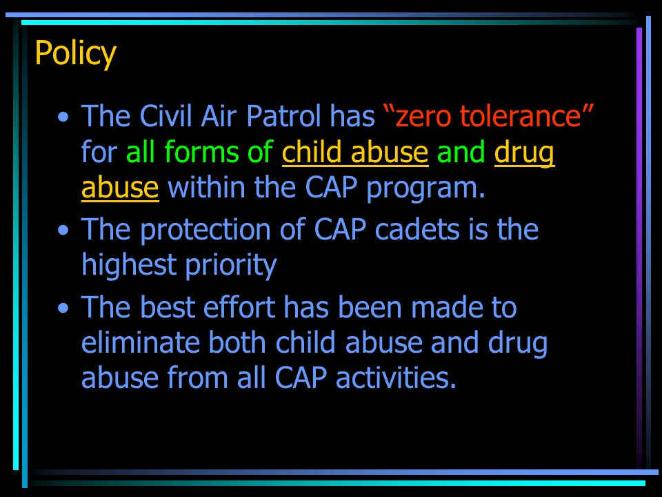 Policy The Civil Air Patrol has zero tolerance for all forms of child abuse and drug abuse within the CAP program.