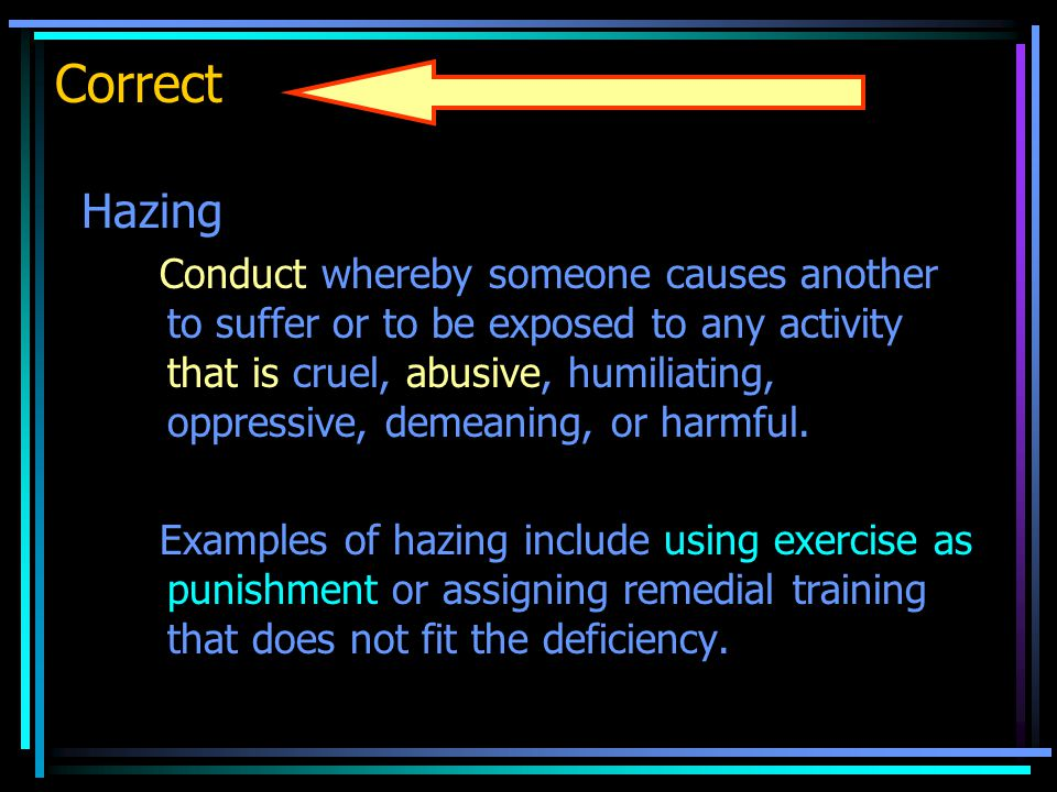 Correct Hazing Conduct whereby someone causes another to suffer or to be exposed to any activity that is cruel, abusive, humiliating, oppressive, demeaning, or harmful.