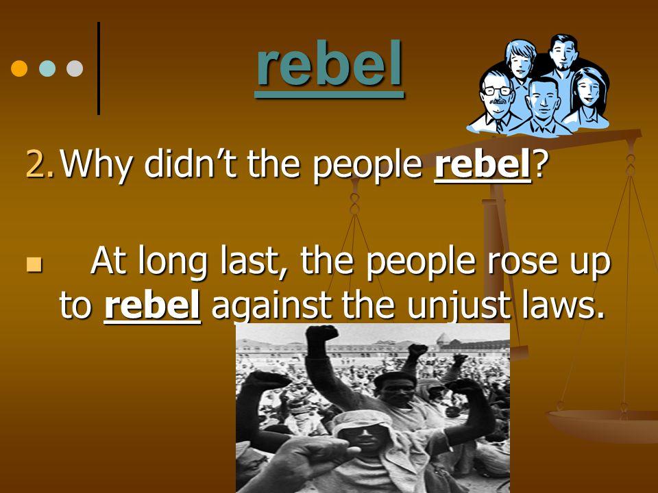 rebel 2. Why didn't the people rebel? At long last, the people rose up to rebel against the unjust laws. At long last, the people rose up to rebel aga