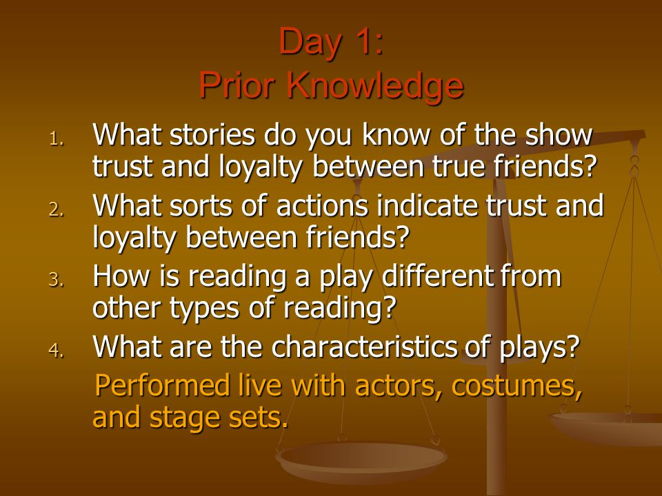 Day 1: Prior Knowledge 1. What stories do you know of the show trust and loyalty between true friends? 2. What sorts of actions indicate trust and loy