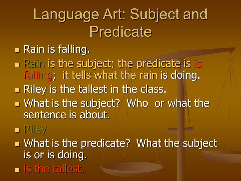 Language Art: Subject and Predicate Rain is falling. Rain is falling. Rain is the subject; the predicate is is falling; it tells what the rain is doin