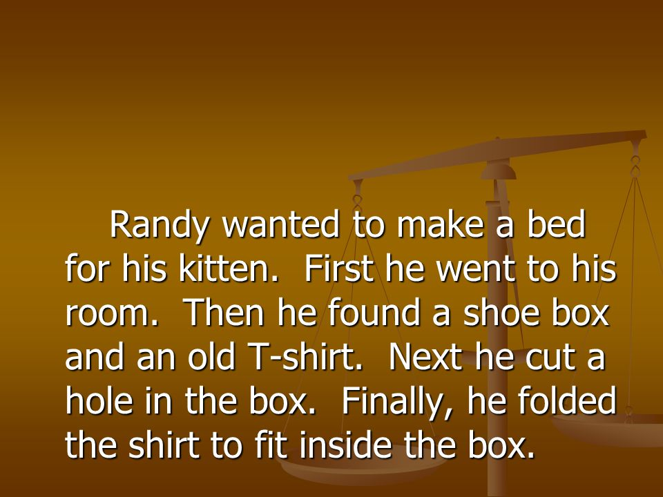 Randy wanted to make a bed for his kitten. First he went to his room. Then he found a shoe box and an old T-shirt. Next he cut a hole in the box. Fina