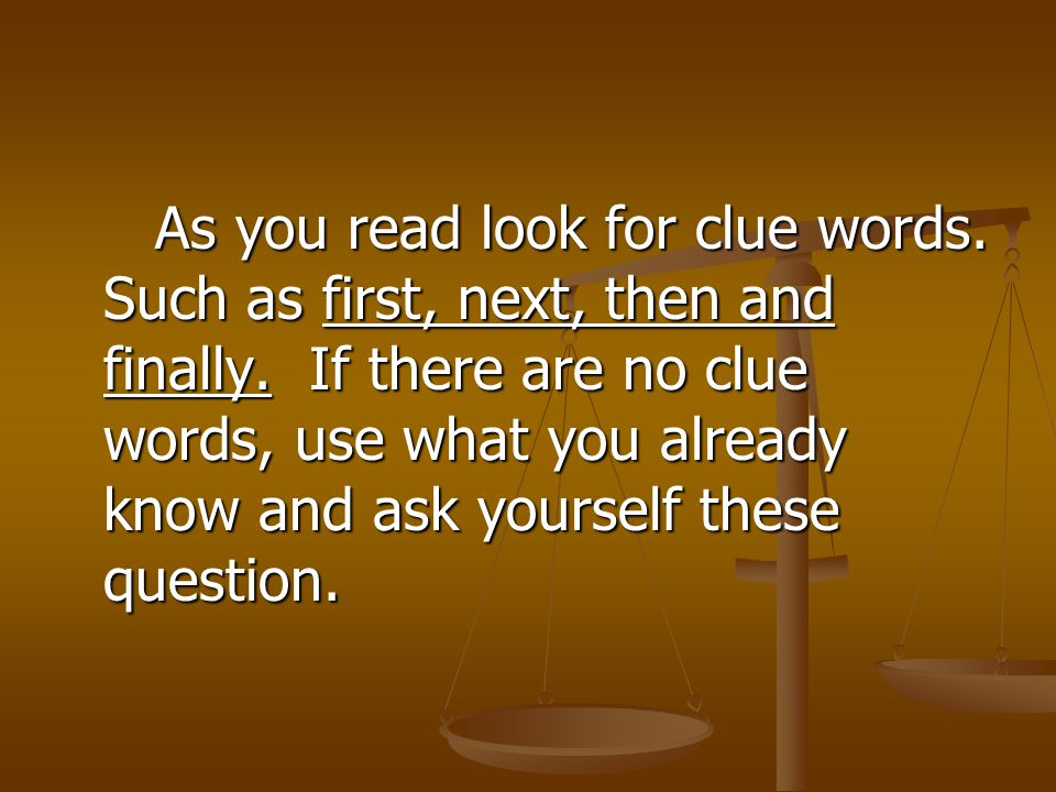 As you read look for clue words. Such as first, next, then and finally. If there are no clue words, use what you already know and ask yourself these q