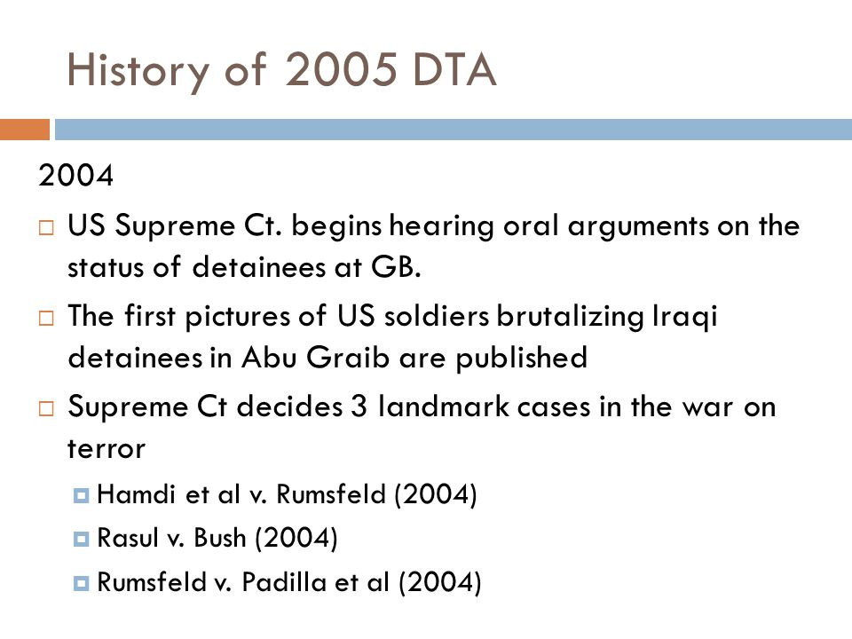 History of 2005 DTA 2004  US Supreme Ct. begins hearing oral arguments on the status of detainees at GB.  The first pictures of US soldiers brutaliz