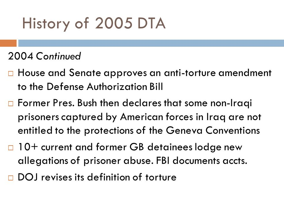 History of 2005 DTA 2004 Continued  House and Senate approves an anti-torture amendment to the Defense Authorization Bill  Former Pres. Bush then de