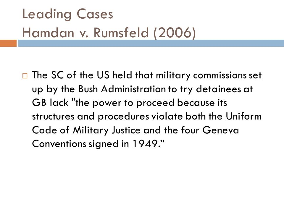 Leading Cases Hamdan v. Rumsfeld (2006)  The SC of the US held that military commissions set up by the Bush Administration to try detainees at GB lac