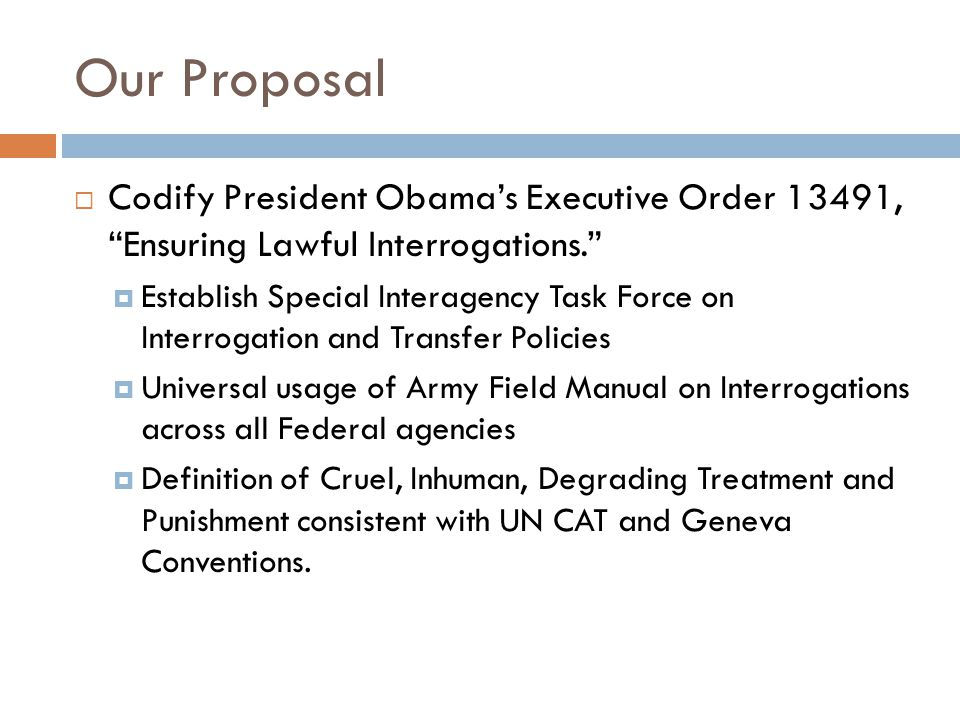 "Our Proposal  Codify President Obama's Executive Order 13491, ""Ensuring Lawful Interrogations.""  Establish Special Interagency Task Force on Interro"