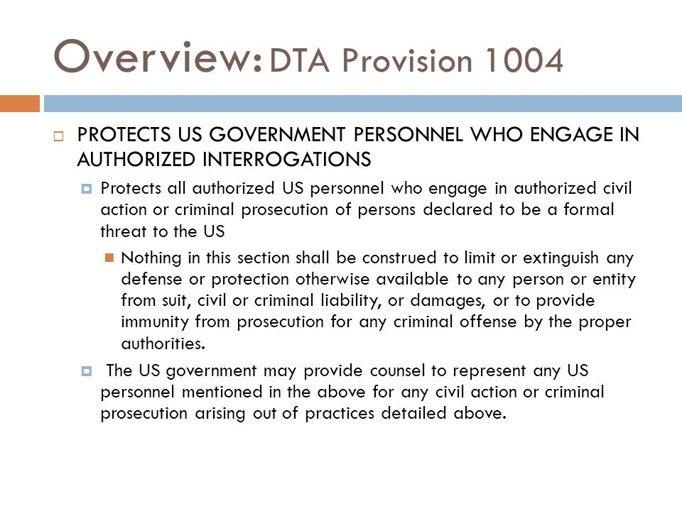 Overview: DTA Provision 1004  PROTECTS US GOVERNMENT PERSONNEL WHO ENGAGE IN AUTHORIZED INTERROGATIONS  Protects all authorized US personnel who eng