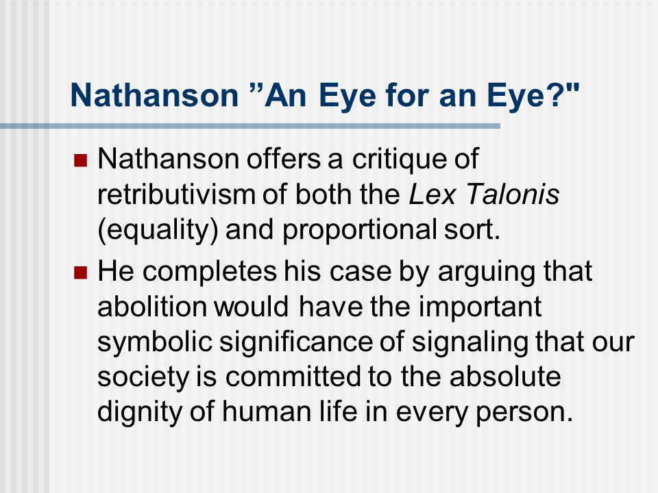 Nathanson An Eye for an Eye Nathanson offers a critique of retributivism of both the Lex Talonis (equality) and proportional sort.