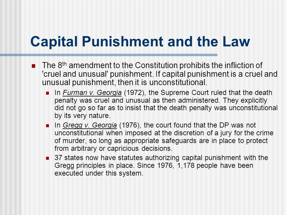 Capital Punishment and the Law The 8 th amendment to the Constitution prohibits the infliction of cruel and unusual punishment.