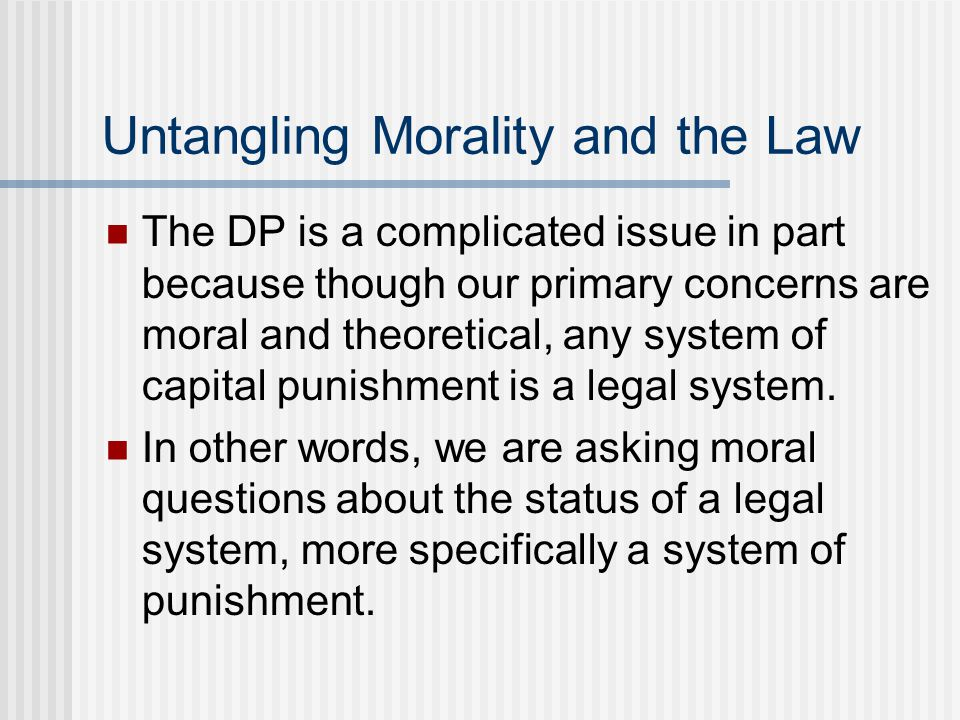 Untangling Morality and the Law The DP is a complicated issue in part because though our primary concerns are moral and theoretical, any system of capital punishment is a legal system.