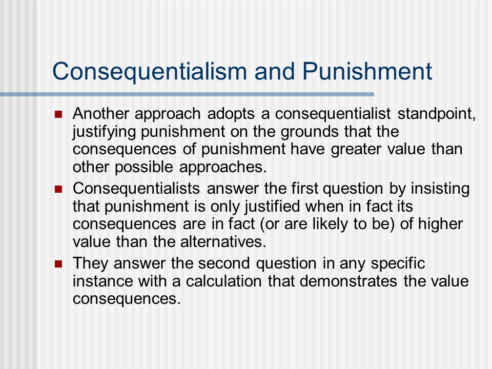 Consequentialism and Punishment Another approach adopts a consequentialist standpoint, justifying punishment on the grounds that the consequences of punishment have greater value than other possible approaches.