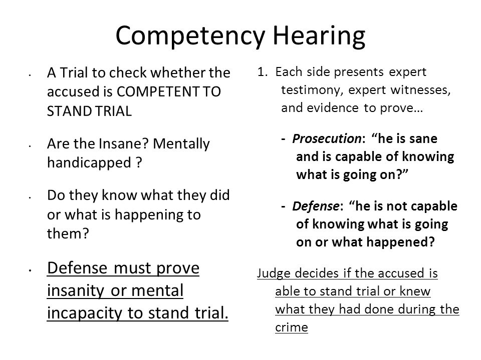 Competency Hearing A Trial to check whether the accused is COMPETENT TO STAND TRIAL Are the Insane.