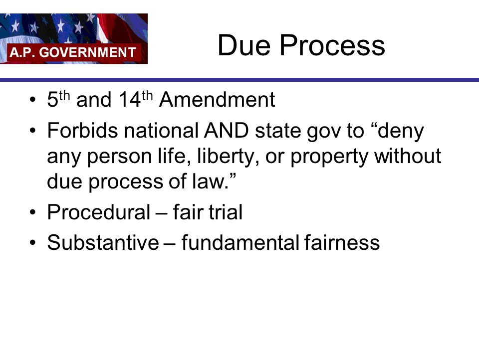 Due Process 5 th and 14 th Amendment Forbids national AND state gov to deny any person life, liberty, or property without due process of law. Procedural – fair trial Substantive – fundamental fairness