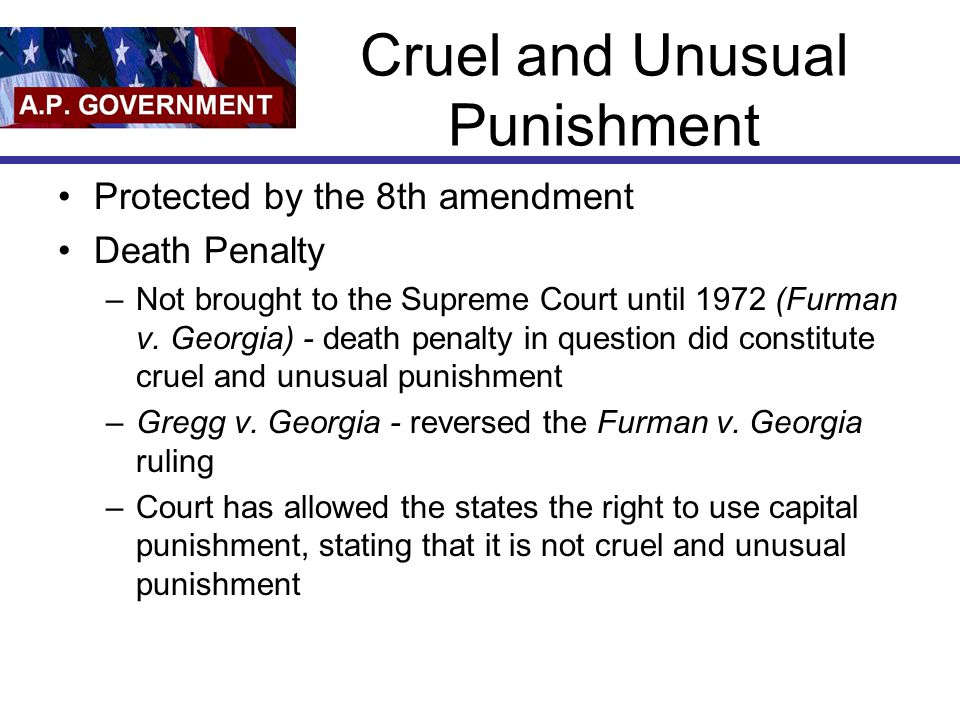 Cruel and Unusual Punishment Protected by the 8th amendment Death Penalty –Not brought to the Supreme Court until 1972 (Furman v.
