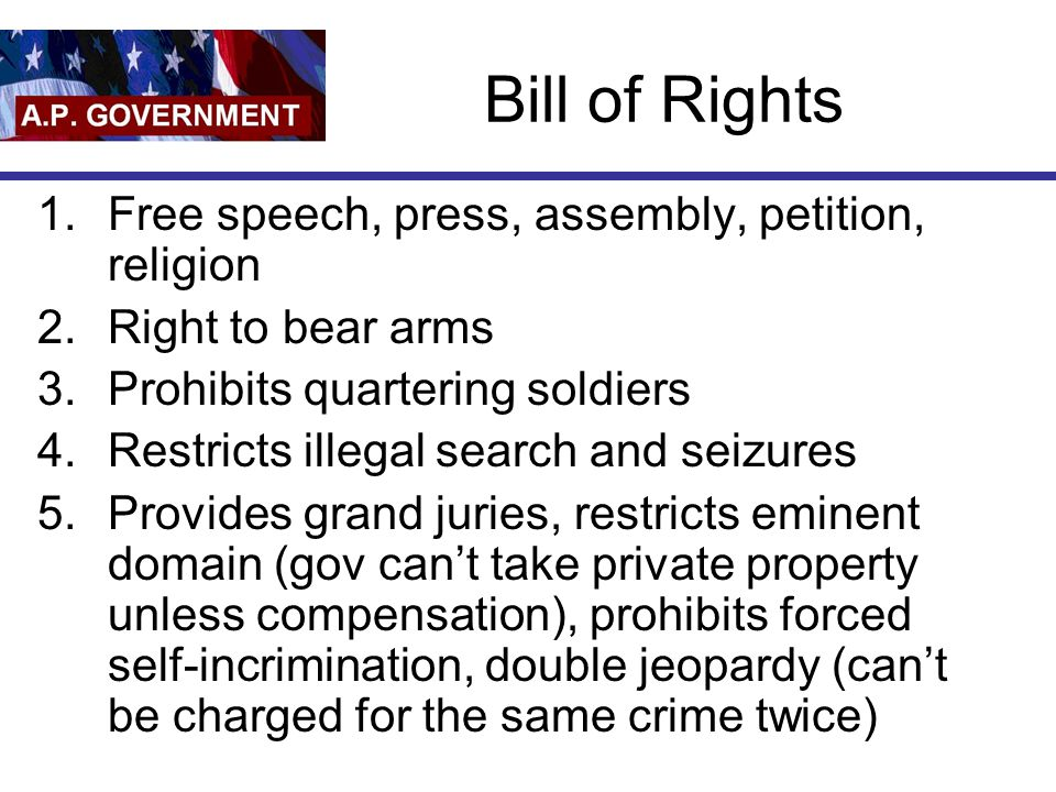 Bill of Rights 1.Free speech, press, assembly, petition, religion 2.Right to bear arms 3.Prohibits quartering soldiers 4.Restricts illegal search and