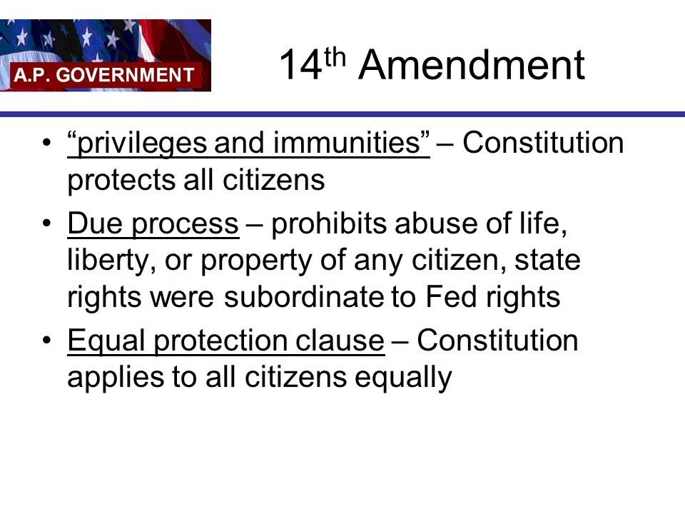 14 th Amendment privileges and immunities – Constitution protects all citizens Due process – prohibits abuse of life, liberty, or property of any citizen, state rights were subordinate to Fed rights Equal protection clause – Constitution applies to all citizens equally