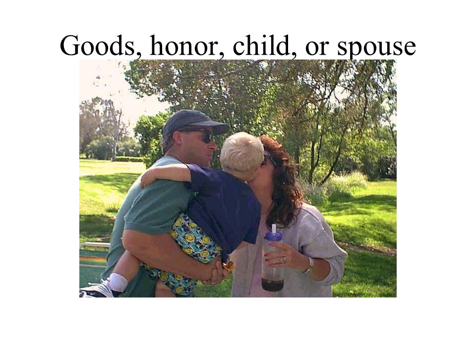 Goods, honor, child, or spouse