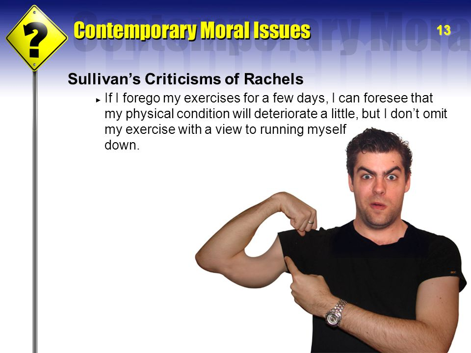 13 Sullivan's Criticisms of Rachels ► If I forego my exercises for a few days, I can foresee that my physical condition will deteriorate a little, but I don't omit my exercise with a view to running myself down.