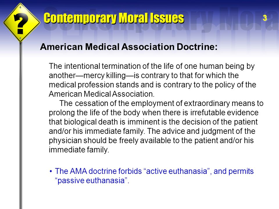 3 The intentional termination of the life of one human being by another—mercy killing—is contrary to that for which the medical profession stands and is contrary to the policy of the American Medical Association.